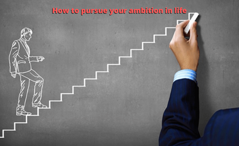 How to pursue your ambition in life